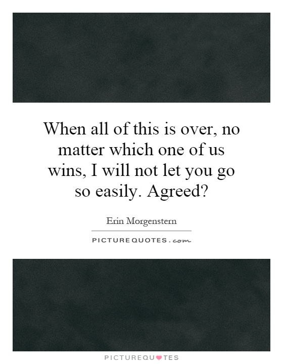 When all of this is over, no matter which one of us wins, I will not let you go so easily. Agreed? Picture Quote #1