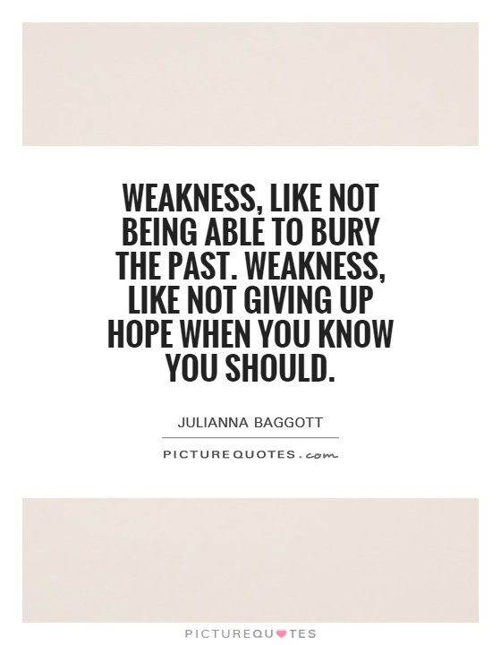 Weakness, like not being able to bury the past. Weakness, like not giving up hope when you know you should Picture Quote #1