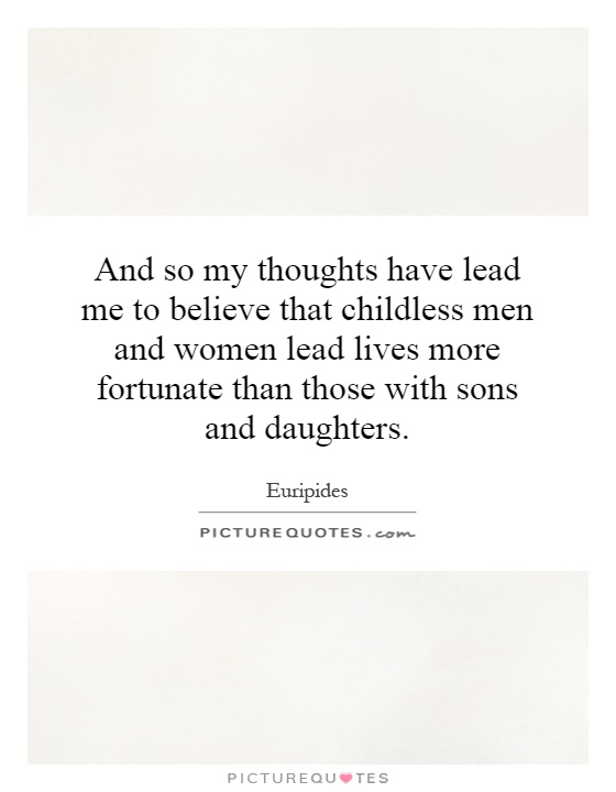 And so my thoughts have lead me to believe that childless men and women lead lives more fortunate than those with sons and daughters Picture Quote #1