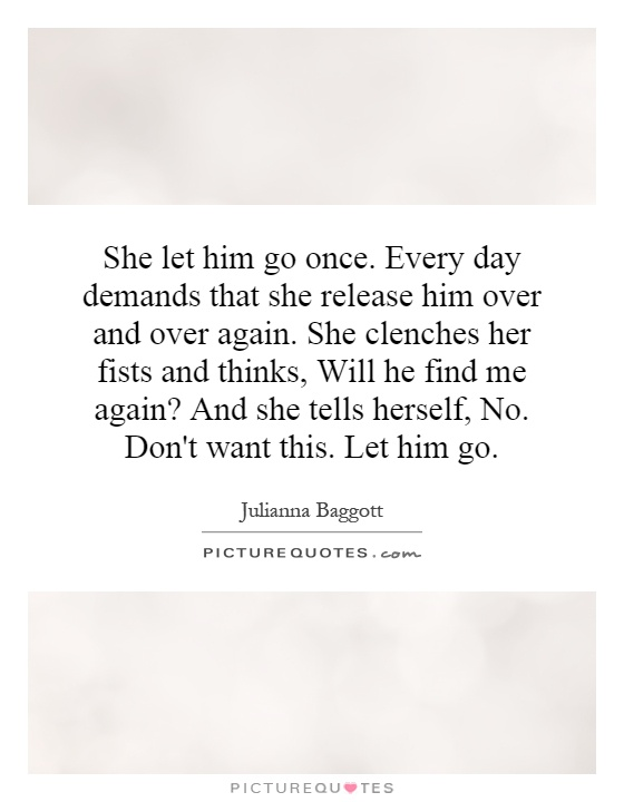 She let him go once. Every day demands that she release him over and over again. She clenches her fists and thinks, Will he find me again? And she tells herself, No. Don't want this. Let him go Picture Quote #1