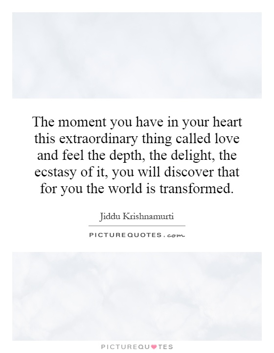 The moment you have in your heart this extraordinary thing called love and feel the depth, the delight, the ecstasy of it, you will discover that for you the world is transformed Picture Quote #1