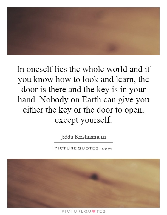 In oneself lies the whole world and if you know how to look and learn, the door is there and the key is in your hand. Nobody on Earth can give you either the key or the door to open, except yourself Picture Quote #1