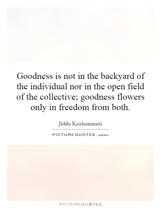 Goodness is not in the backyard of the individual nor in the open field of the collective; goodness flowers only in freedom from both Picture Quote #1