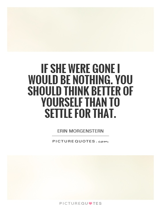 If she were gone I would be nothing. You should think better of yourself than to settle for that Picture Quote #1