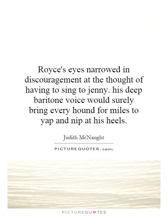 Royce's eyes narrowed in discouragement at the thought of having to sing to jenny. his deep baritone voice would surely bring every hound for miles to yap and nip at his heels Picture Quote #1