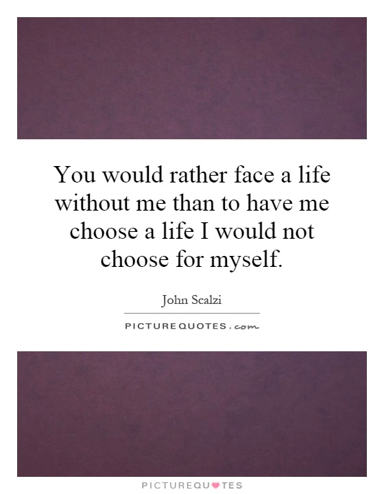 You would rather face a life without me than to have me choose a life I would not choose for myself Picture Quote #1
