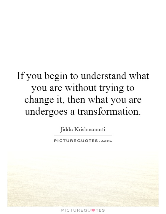 If you begin to understand what you are without trying to change it, then what you are undergoes a transformation Picture Quote #1