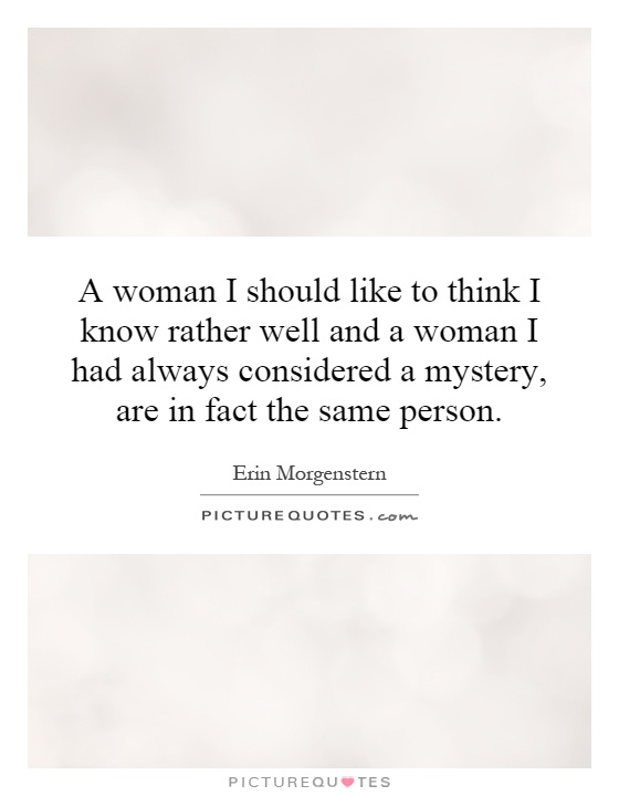 A woman I should like to think I know rather well and a woman I had always considered a mystery, are in fact the same person Picture Quote #1