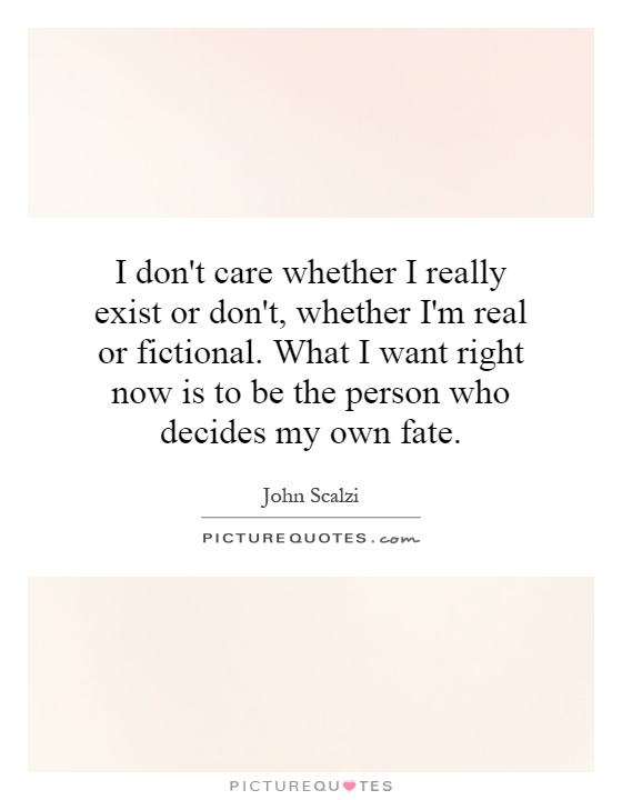 I don't care whether I really exist or don't, whether I'm real or fictional. What I want right now is to be the person who decides my own fate Picture Quote #1