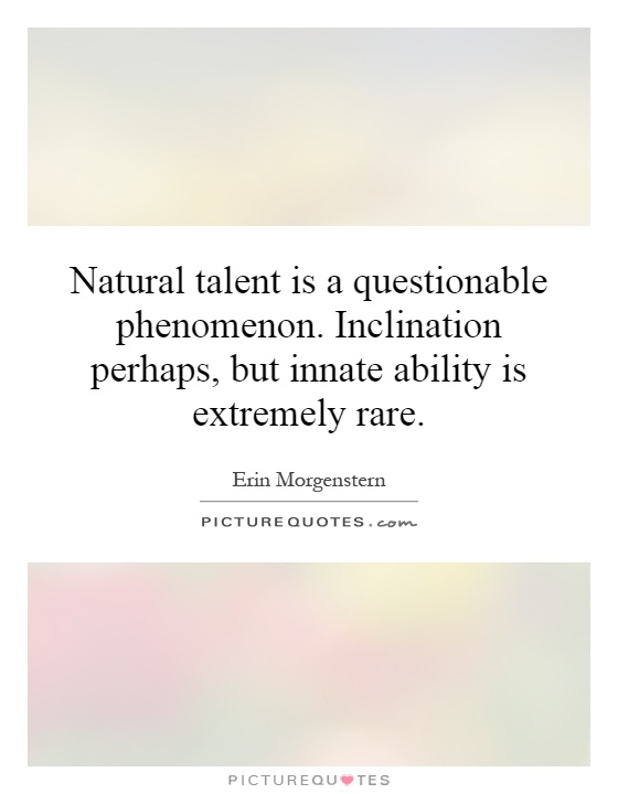 Natural talent is a questionable phenomenon. Inclination perhaps, but innate ability is extremely rare Picture Quote #1