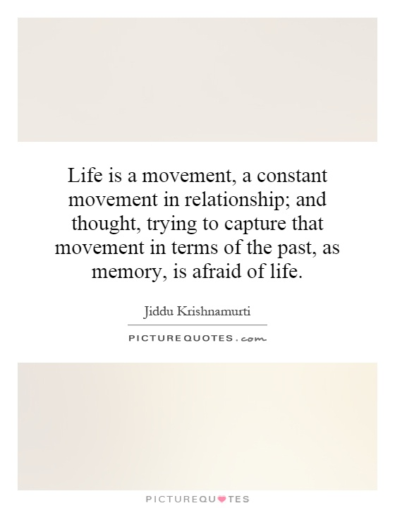 Life is a movement, a constant movement in relationship; and thought, trying to capture that movement in terms of the past, as memory, is afraid of life Picture Quote #1