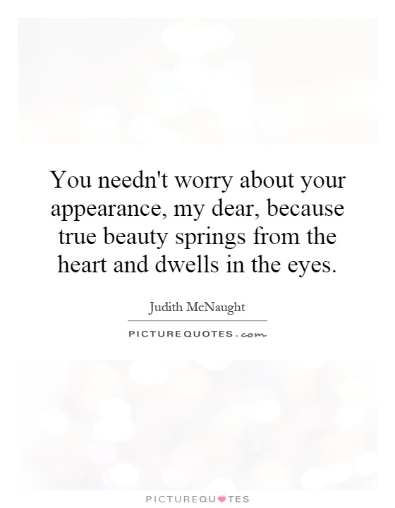 You needn't worry about your appearance, my dear, because true beauty springs from the heart and dwells in the eyes Picture Quote #1