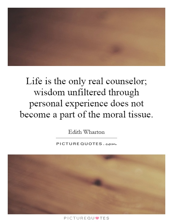 Life is the only real counselor; wisdom unfiltered through personal experience does not become a part of the moral tissue Picture Quote #1