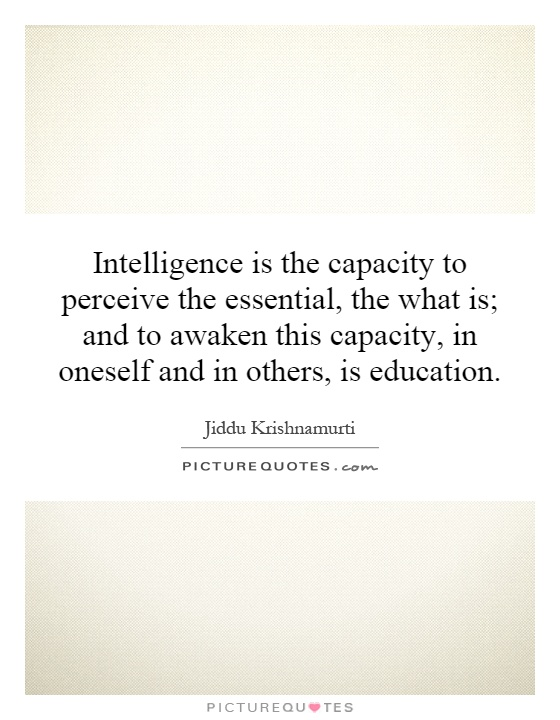 Intelligence is the capacity to perceive the essential, the what is; and to awaken this capacity, in oneself and in others, is education Picture Quote #1