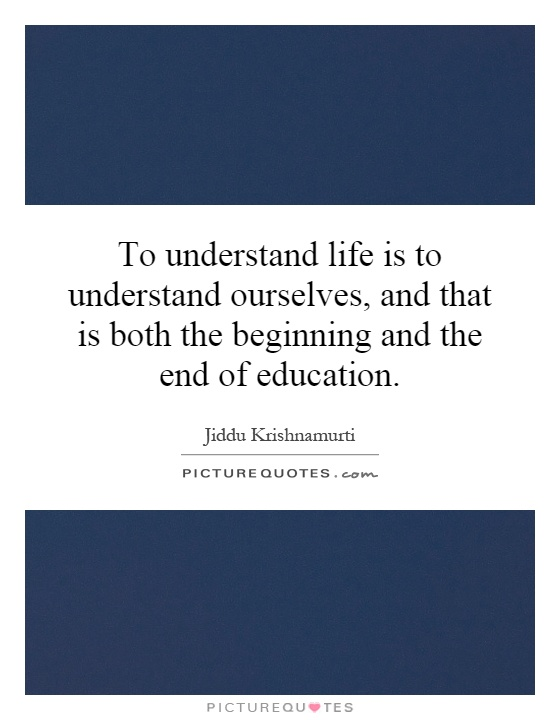 To understand life is to understand ourselves, and that is both the beginning and the end of education Picture Quote #1
