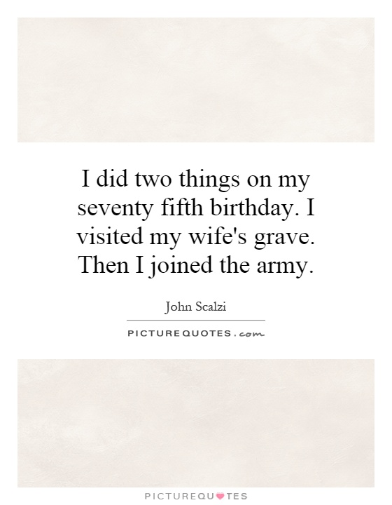 I did two things on my seventy fifth birthday. I visited my wife's grave. Then I joined the army Picture Quote #1