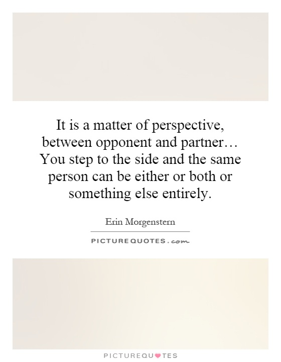 It is a matter of perspective, between opponent and partner… You step to the side and the same person can be either or both or something else entirely Picture Quote #1