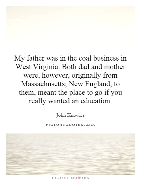 My father was in the coal business in West Virginia. Both dad and mother were, however, originally from Massachusetts; New England, to them, meant the place to go if you really wanted an education Picture Quote #1