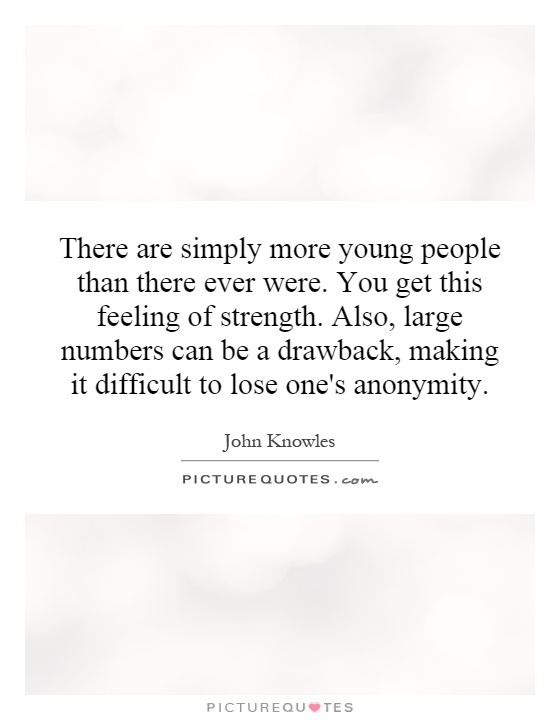 There are simply more young people than there ever were. You get this feeling of strength. Also, large numbers can be a drawback, making it difficult to lose one's anonymity Picture Quote #1