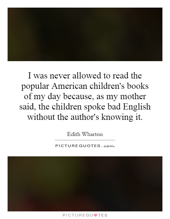I was never allowed to read the popular American children's books of my day because, as my mother said, the children spoke bad English without the author's knowing it Picture Quote #1