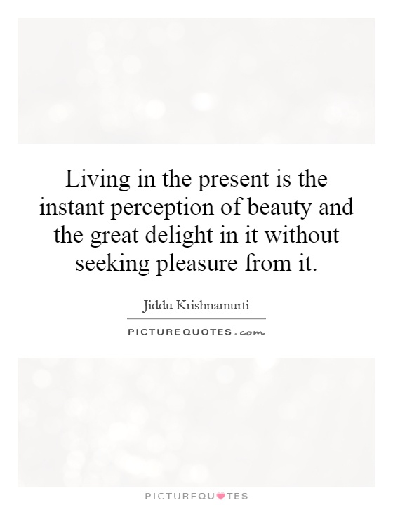 Living in the present is the instant perception of beauty and the great delight in it without seeking pleasure from it Picture Quote #1