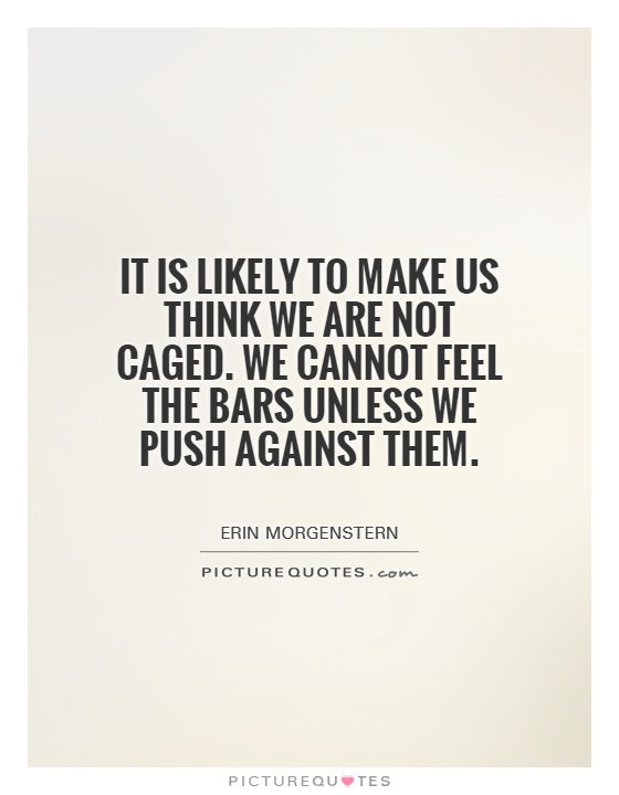 It is likely to make us think we are not caged. We cannot feel the bars unless we push against them Picture Quote #1