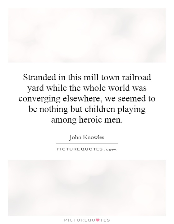 Stranded in this mill town railroad yard while the whole world was converging elsewhere, we seemed to be nothing but children playing among heroic men Picture Quote #1