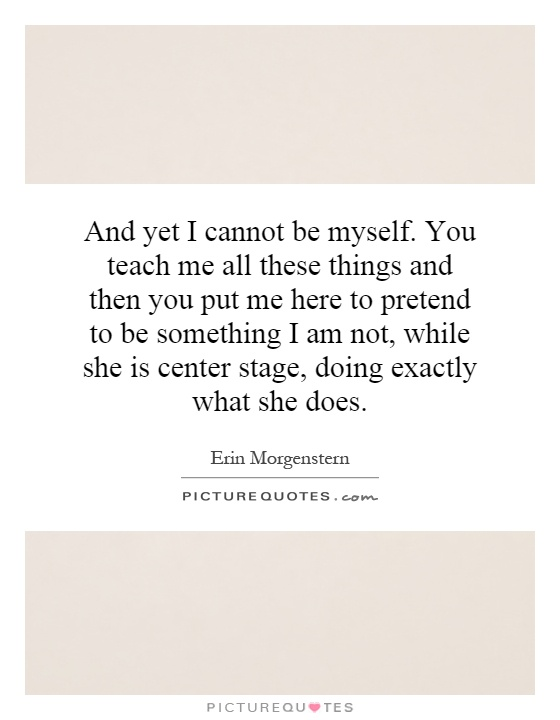 And yet I cannot be myself. You teach me all these things and then you put me here to pretend to be something I am not, while she is center stage, doing exactly what she does Picture Quote #1