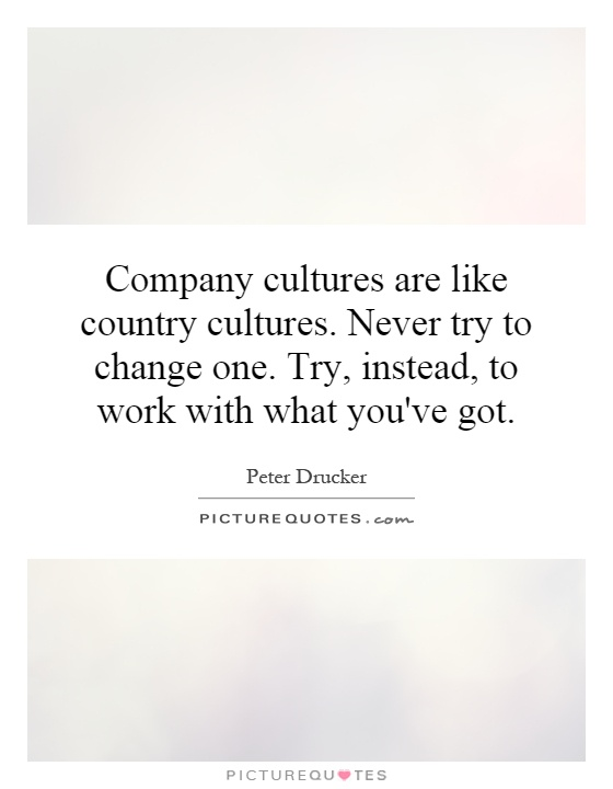 Company cultures are like country cultures. Never try to change one. Try, instead, to work with what you've got Picture Quote #1