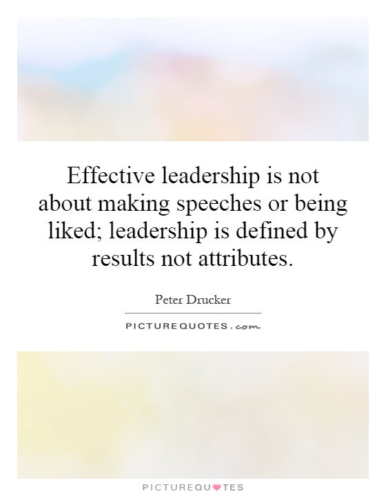 Effective leadership is not about making speeches or being liked; leadership is defined by results not attributes Picture Quote #1
