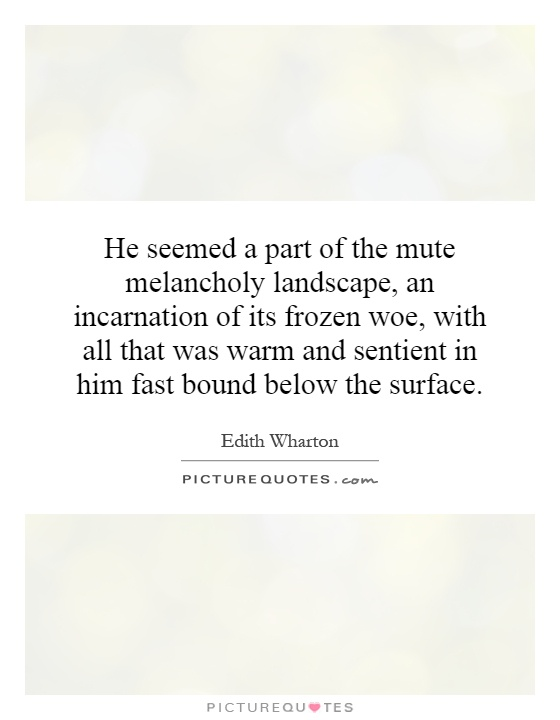 He seemed a part of the mute melancholy landscape, an incarnation of its frozen woe, with all that was warm and sentient in him fast bound below the surface Picture Quote #1