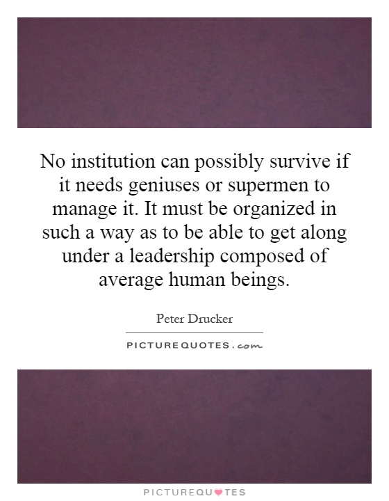 No institution can possibly survive if it needs geniuses or supermen to manage it. It must be organized in such a way as to be able to get along under a leadership composed of average human beings Picture Quote #1
