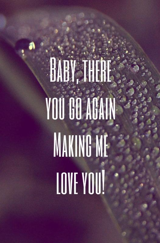 Baby, there you go again making me love you! Picture Quote #1