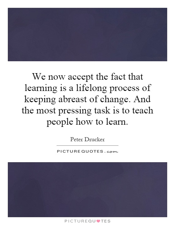 We now accept the fact that learning is a lifelong process of keeping abreast of change. And the most pressing task is to teach people how to learn Picture Quote #1