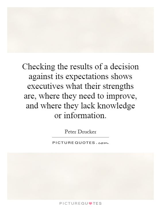 Checking the results of a decision against its expectations shows executives what their strengths are, where they need to improve, and where they lack knowledge or information Picture Quote #1