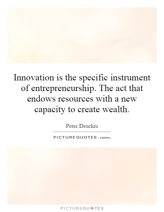 Innovation is the specific instrument of entrepreneurship. The act that endows resources with a new capacity to create wealth Picture Quote #1