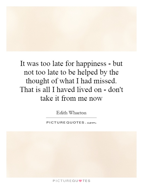 It was too late for happiness - but not too late to be helped by the thought of what I had missed. That is all I haved lived on - don't take it from me now Picture Quote #1