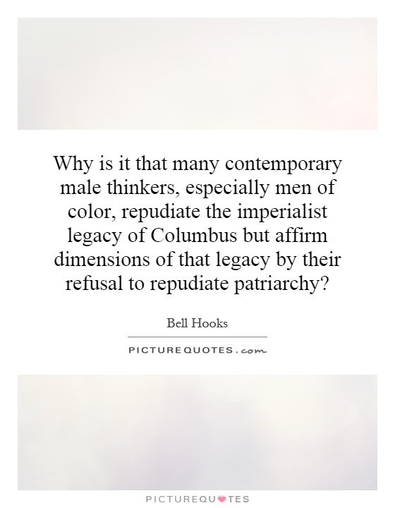 Why is it that many contemporary male thinkers, especially men of color, repudiate the imperialist legacy of Columbus but affirm dimensions of that legacy by their refusal to repudiate patriarchy? Picture Quote #1