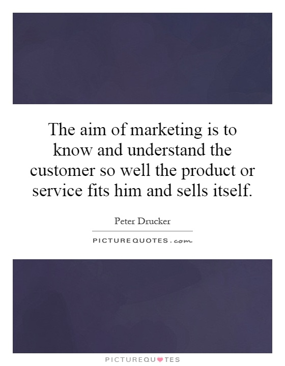 """aim marketing know and understand customer so well product The grandfather of modern marketing  the aim of marketing is to know and understand the customer so well the product or service fits him and sells itself"""" """"the aim of marketing is to make selling unnecessary"""" the best way to predict the future is to create it."""