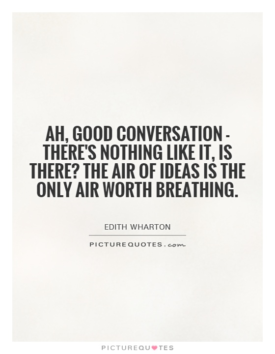 Ah, good conversation - there's nothing like it, is there? The air of ideas is the only air worth breathing Picture Quote #1