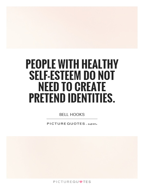 People with healthy self-esteem do not need to create pretend identities Picture Quote #1
