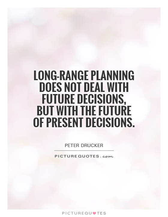 Long-range planning does not deal with future decisions, but with the future of present decisions Picture Quote #1