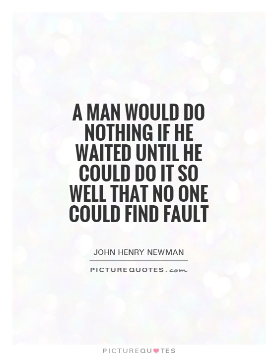 A man would do nothing if he waited until he could do it so well that no one could find fault Picture Quote #1