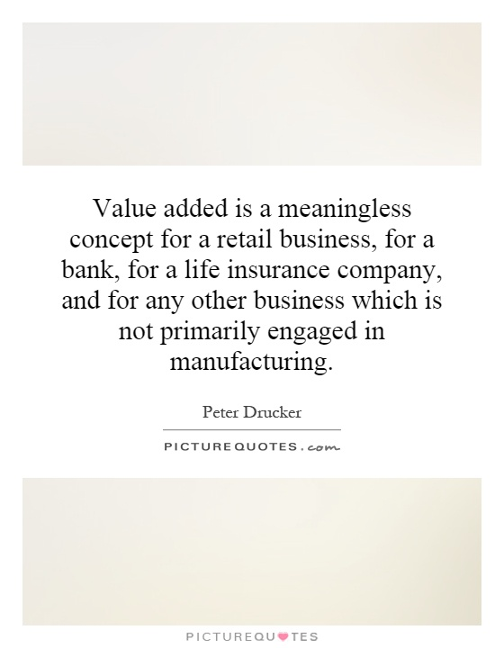 Value added is a meaningless concept for a retail business, for a bank, for a life insurance company, and for any other business which is not primarily engaged in manufacturing Picture Quote #1