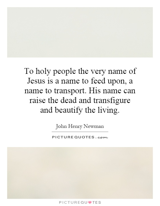 To holy people the very name of Jesus is a name to feed upon, a name to transport. His name can raise the dead and transfigure and beautify the living Picture Quote #1