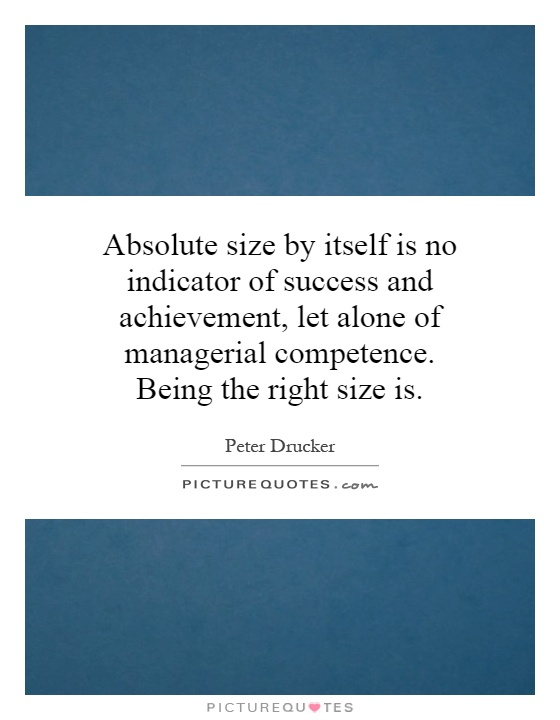 Absolute size by itself is no indicator of success and achievement, let alone of managerial competence. Being the right size is Picture Quote #1