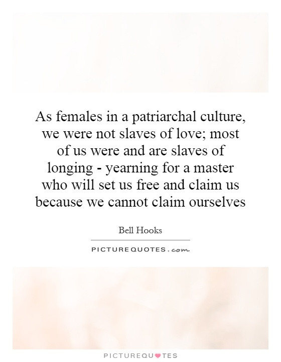 As females in a patriarchal culture, we were not slaves of love; most of us were and are slaves of longing - yearning for a master who will set us free and claim us because we cannot claim ourselves Picture Quote #1