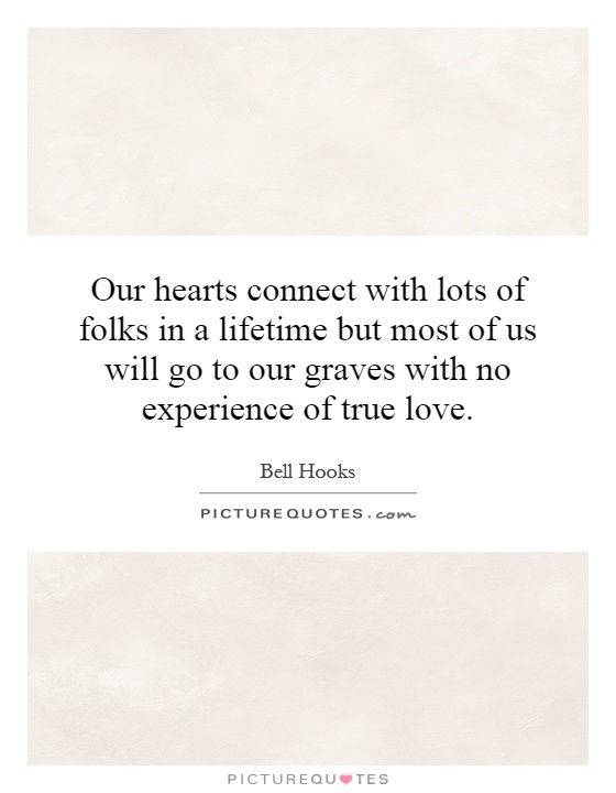 Our hearts connect with lots of folks in a lifetime but most of us will go to our graves with no experience of true love Picture Quote #1
