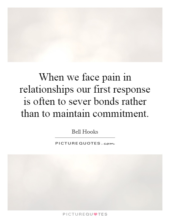 When we face pain in relationships our first response is often to sever bonds rather than to maintain commitment Picture Quote #1