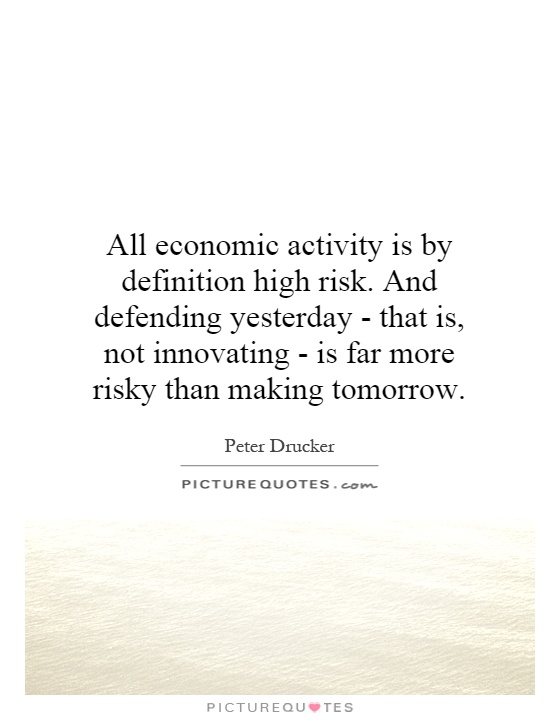 All economic activity is by definition high risk. And defending yesterday - that is, not innovating - is far more risky than making tomorrow Picture Quote #1